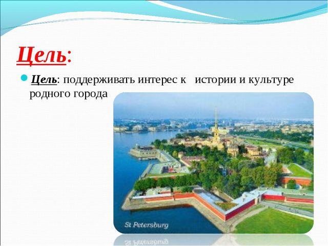 Цель: Цель: поддерживать интерес к истории и культуре родного города