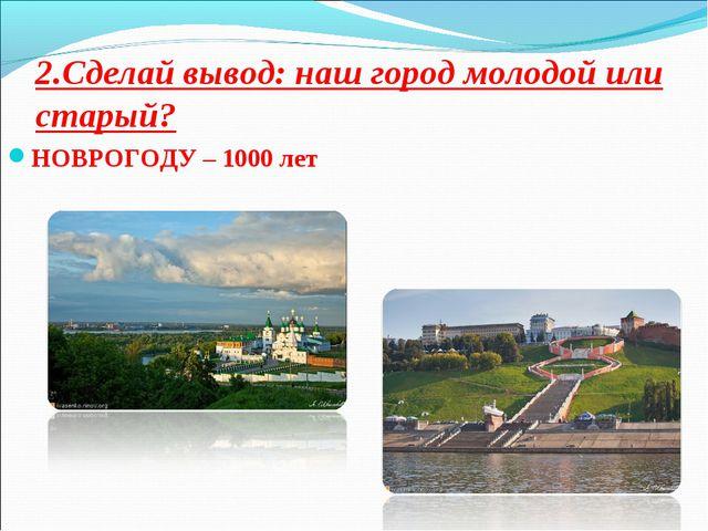 2.Сделай вывод: наш город молодой или старый? НОВРОГОДУ – 1000 лет