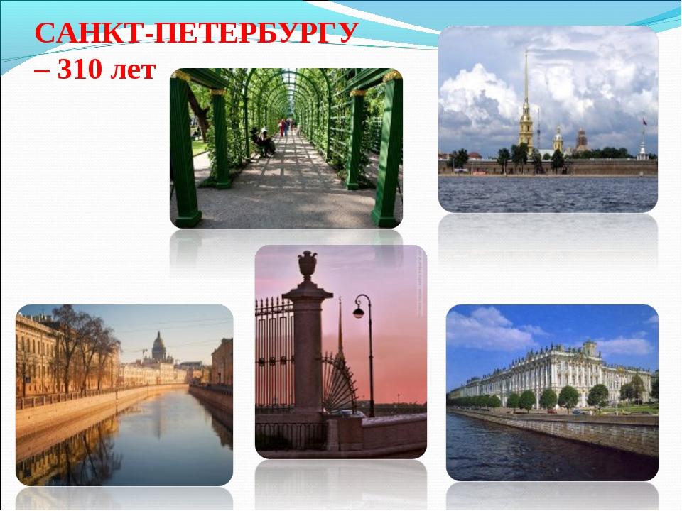 САНКТ-ПЕТЕРБУРГУ – 310 лет