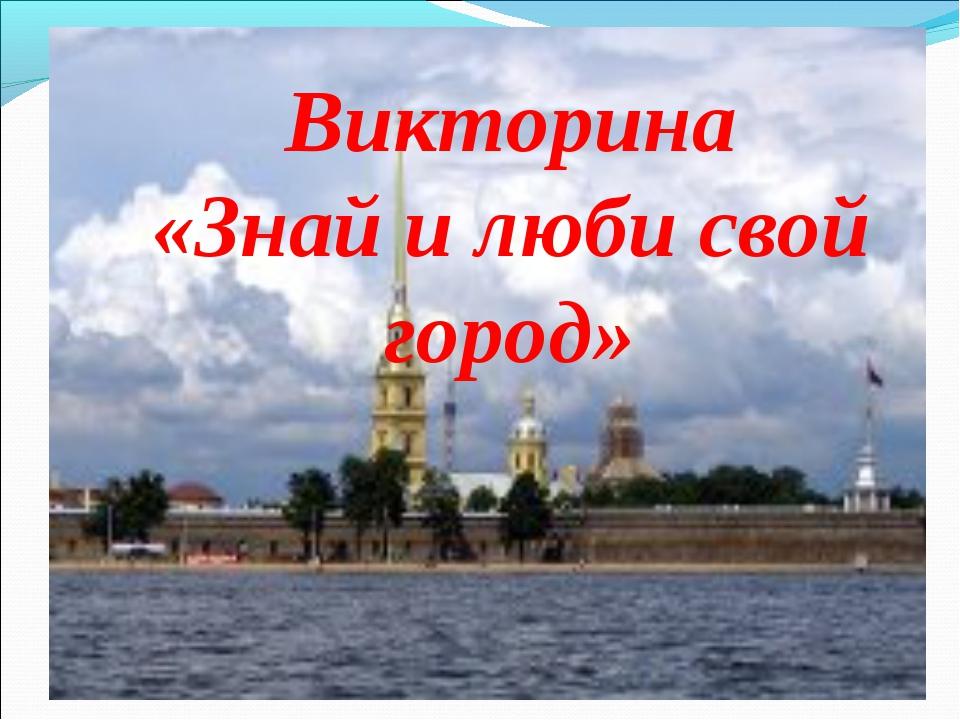Викторина «Знай и люби свой город» Викторина «Знай и люби свой город»