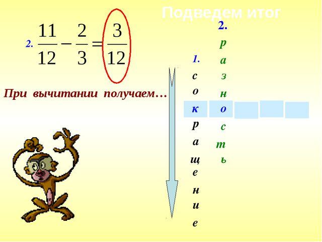 1. с е щ а и о н р е к 2. При вычитании получаем… 2. о р а з н т с ь Подведем...