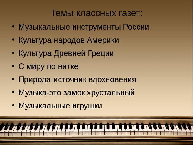 Темы классных газет: Музыкальные инструменты России. Культура народов Америки...