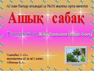 Ақпан батыр атындағы №10 жалпы орта мектеп Сыныбы: 5 «А» математика пәні мұға