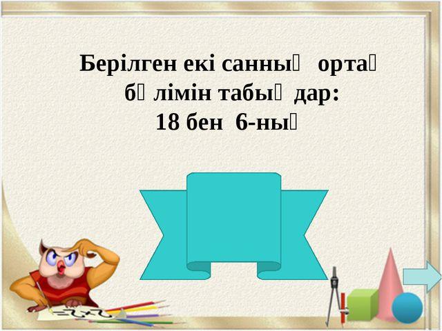 Берілген екі санның ортақ бөлімін табыңдар: 18 бен 6-ның 18