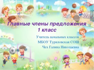 Главные члены предложения 1 класс Учитель начальных классов МБОУ Туриловская