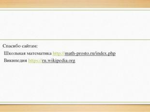 Спасибо сайтам: Школьная математика http://math-prosto.ru/index.php Википеди