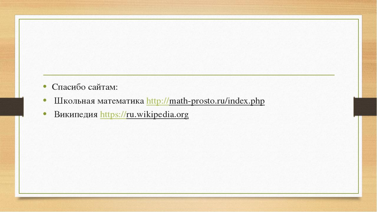 Спасибо сайтам: Школьная математика http://math-prosto.ru/index.php Википеди...