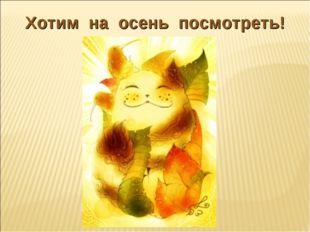 Хотим на осень посмотреть!
