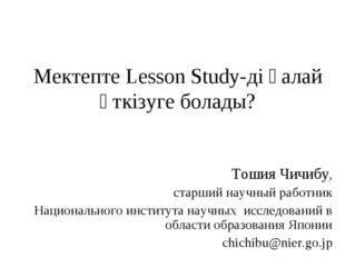 Мектепте Lesson Study-ді қалай өткізуге болады? Тошия Чичибу, старший научный