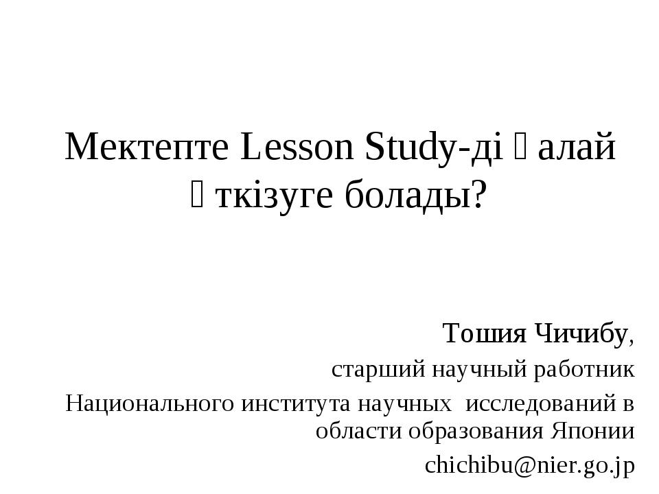Мектепте Lesson Study-ді қалай өткізуге болады? Тошия Чичибу, старший научный...