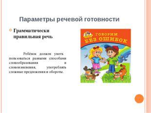 Параметры речевой готовности Грамматически правильная речь Ребёнок должен уме