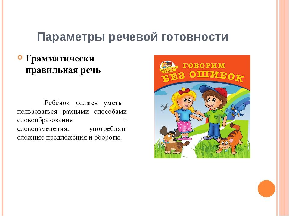 Параметры речевой готовности Грамматически правильная речь Ребёнок должен уме...