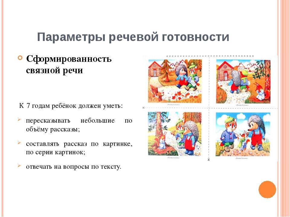 Параметры речевой готовности Сформированность связной речи К 7 годам ребёнок...