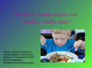 Мы едим, чтобы жить или живём, чтобы есть? Автор: учитель начальных классов М