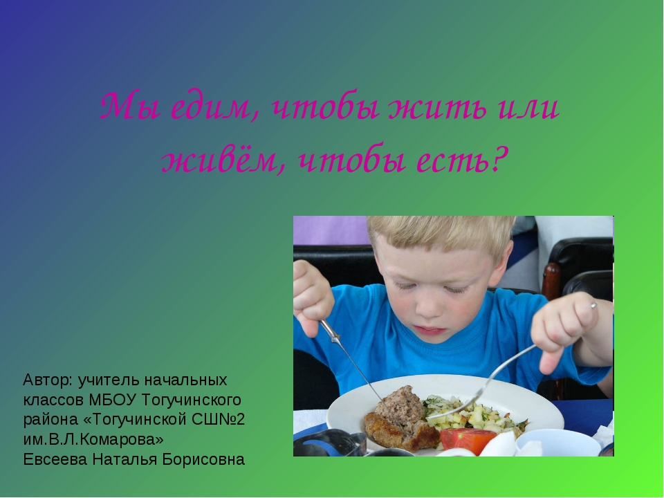 Мы едим, чтобы жить или живём, чтобы есть? Автор: учитель начальных классов М...