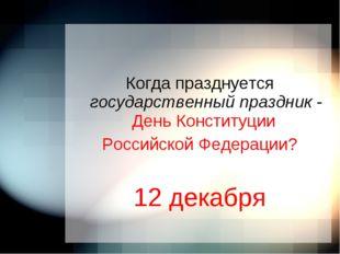 Когда празднуется государственный праздник - День Конституции Российской Фед
