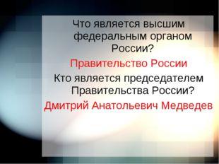 Что является высшим федеральным органом России? Правительство России Кто явля