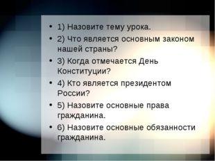 1) Назовите тему урока. 2) Что является основным законом нашей страны? 3) Ког