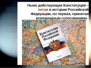 Ныне действующая Конституция – пятая в истории Российской Федерации, но перв