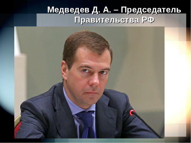 Медведев Д. А. – Председатель Правительства РФ