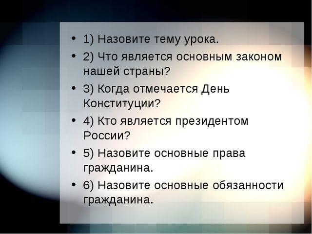 1) Назовите тему урока. 2) Что является основным законом нашей страны? 3) Ког...