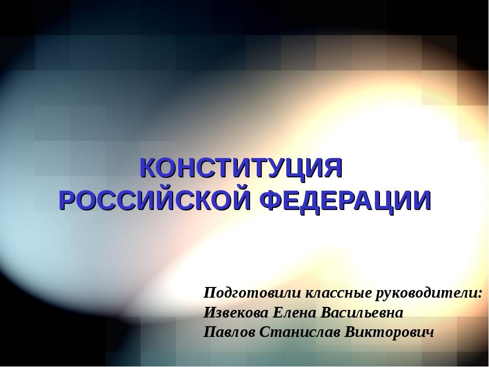 КОНСТИТУЦИЯ РОССИЙСКОЙ ФЕДЕРАЦИИ Подготовили классные руководители: Извекова...