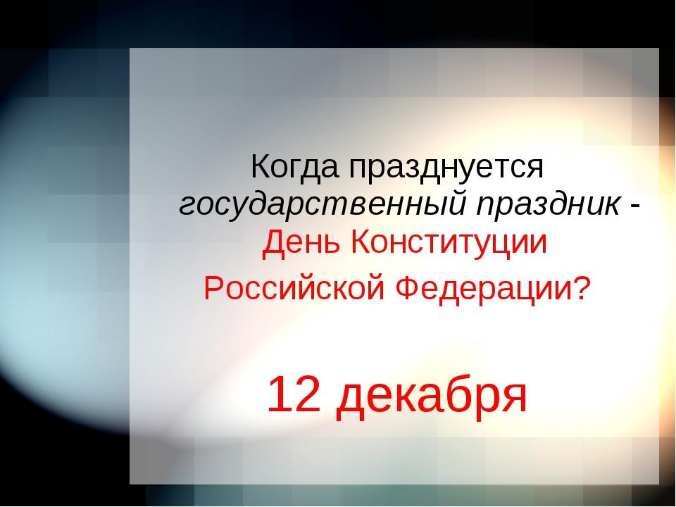 Когда празднуется государственный праздник - День Конституции Российской Фед...