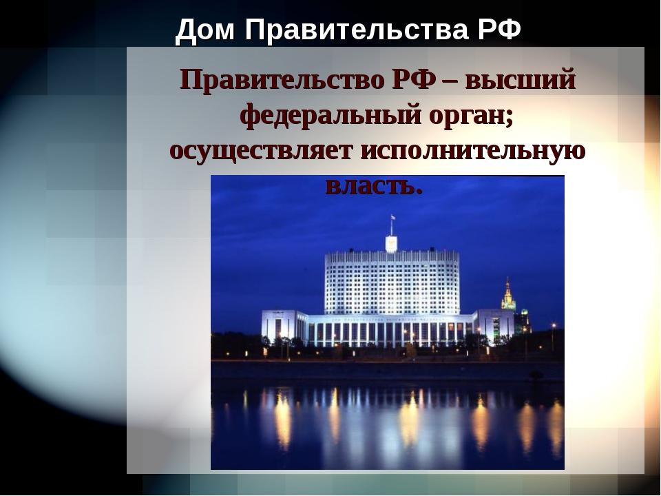 Дом Правительства РФ Правительство РФ – высший федеральный орган; осуществляе...