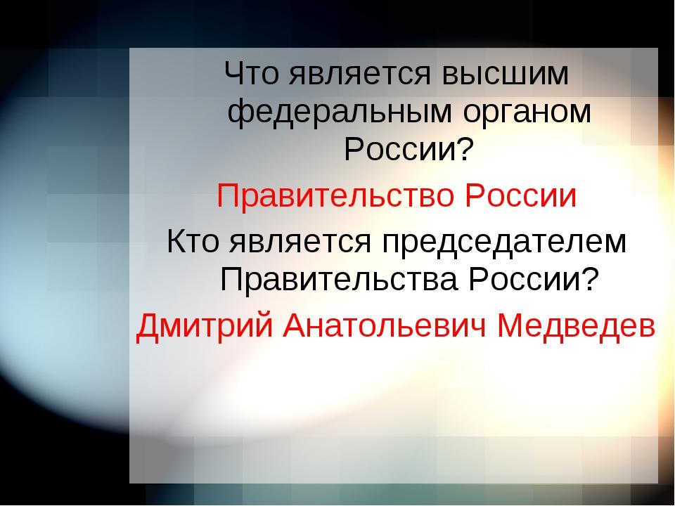Что является высшим федеральным органом России? Правительство России Кто явля...