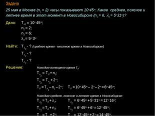 Задача 25 мая в Москве (n1 = 2) часы показывают 10ч45м. Какое среднее, поясно