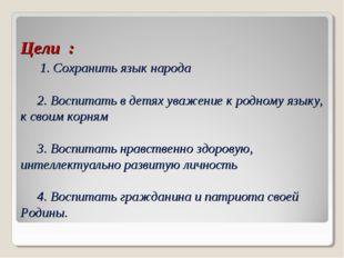 Цели : 1. Сохранить язык народа 2. Воспитать в детях уважение к родному языку