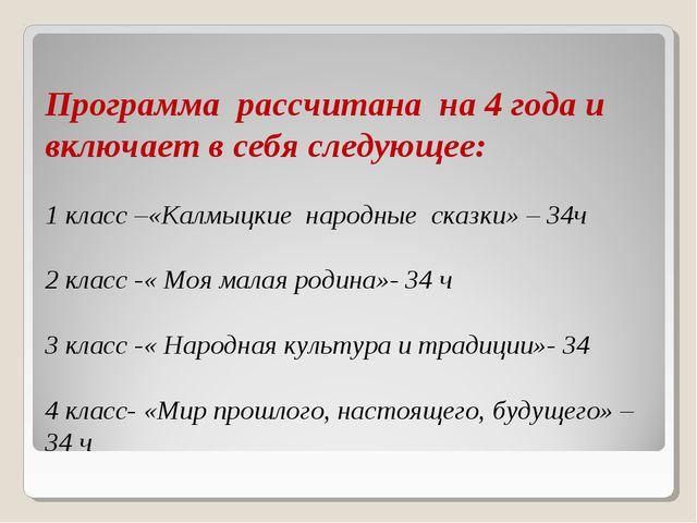 Программа рассчитана на 4 года и включает в себя следующее: 1 класс –«Калмыцк...
