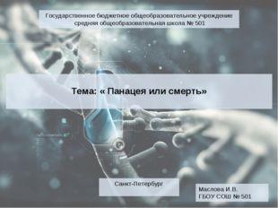 Тема: « Панацея или смерть» Маслова И.В. ГБОУ СОШ № 501 Санкт-Петербург Госу
