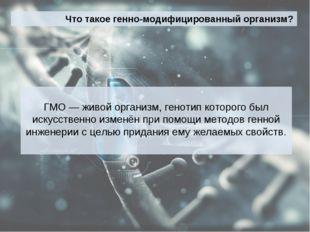 Что такое генно-модифицированный организм? ГМО — живой организм, генотип кото