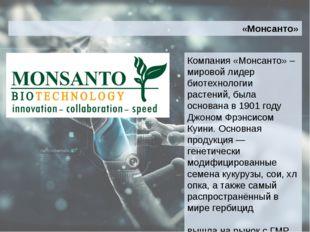 Компания «Монсанто» –мировой лидер биотехнологии растений, была основана в 19