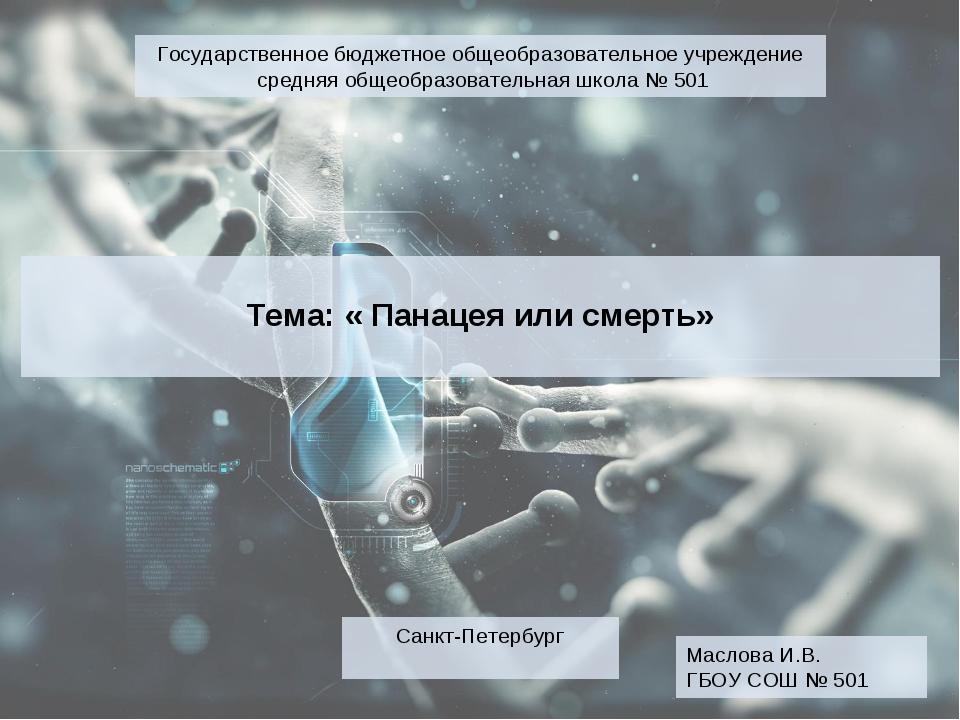 Тема: « Панацея или смерть» Маслова И.В. ГБОУ СОШ № 501 Санкт-Петербург Госу...