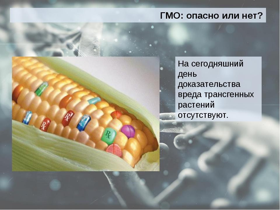 ГМО: опасно или нет? На сегодняшний день доказательства вреда трансгенных рас...