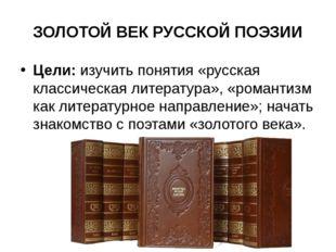 ЗОЛОТОЙ ВЕК РУССКОЙ ПОЭЗИИ Цели:изучить понятия «русская классическая литера