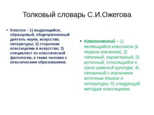 Толковый словарь С.И.Ожегова Классик– 1) выдающийся, образцовый, общепризнан