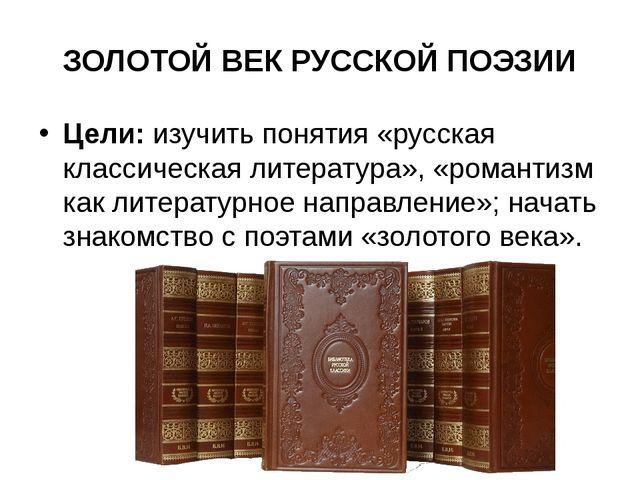 ЗОЛОТОЙ ВЕК РУССКОЙ ПОЭЗИИ Цели:изучить понятия «русская классическая литера...