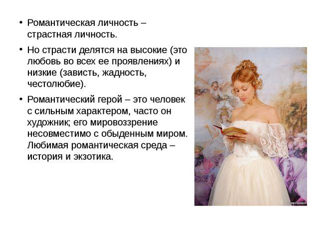 Романтическая личность – страстная личность. Но страсти делятся на высокие (э...