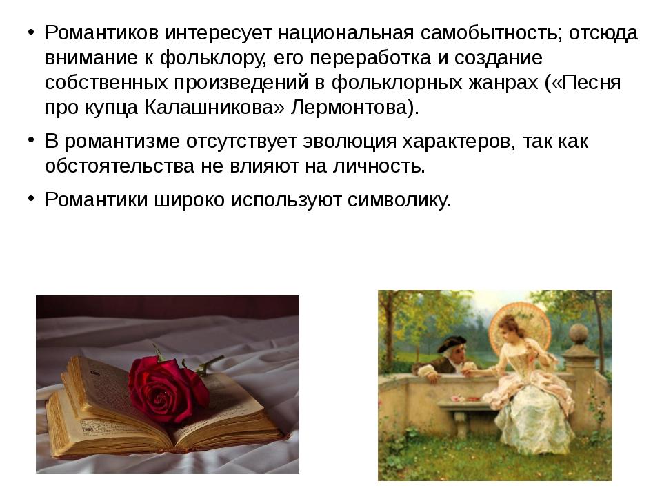Романтиков интересует национальная самобытность; отсюда внимание к фольклору,...