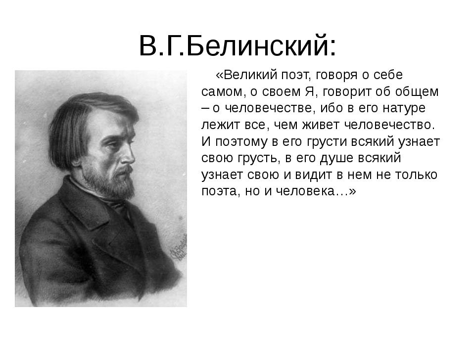 В.Г.Белинский: «Великий поэт, говоря о себе самом, о своем Я, говорит об общ...
