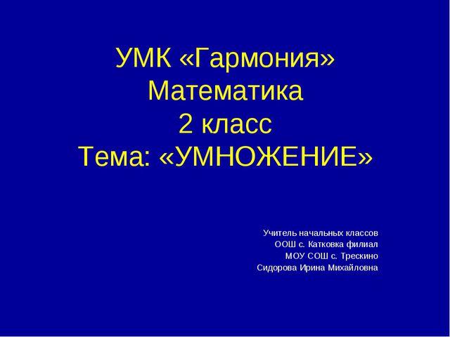 УМК «Гармония» Математика 2 класс Тема: «УМНОЖЕНИЕ» Учитель начальных классов...