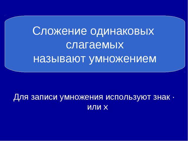 Для записи умножения используют знак ∙ или х Сложение одинаковых слагаемых н...