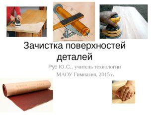 Зачистка поверхностей деталей Рус Ю.С., учитель технологии МАОУ Гимназия, 201