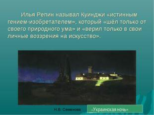 Илья Репин называл Куинджи «истинным гением-изобретателем», который «шёл тол