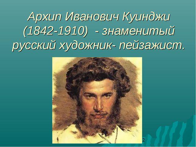 Архип Иванович Куинджи (1842-1910) - знаменитый русский художник- пейзажист....