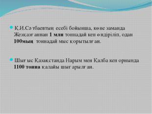 Қ.И.Сәтбаевтың есебі бойынша, көне заманда Жезқазғаннан 1 млн тоннадай кен өн