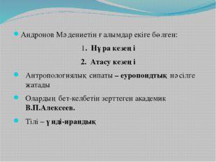 Андронов Мәдениетін ғалымдар екіге бөлген: 1. Нұра кезеңі 2. Атасу кезеңі Ант